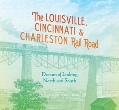 Book Notes – The Louisville, Cincinnati & Charleston Rail Road: Dreams of Linking North and South